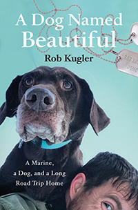 A Dog Named Beautiful: A Marine, a Dog, and a Long Road Trip Home by Rob Kugler.